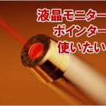 3213-ec:レーザーポインターを液晶モニターやディスプレイで使いたい時は?