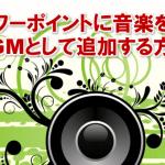 3561:パワーポイントに音楽をBGMとして追加する方法