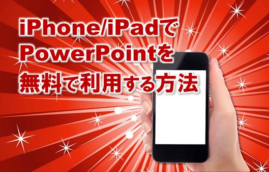 3592:iPhoneiPadでPowerPointパワーポイントを簡単無料に利用する方法