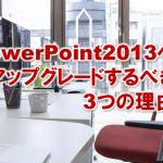 3746:パワーポイント/PowerPoint2013へアップグレードするべき3つの理由