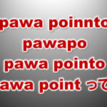 3818:pawa poinnto pawapo pawa pointo pawa point とは?