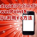 3834:Android/アンドロイドでPowerPoint/パワーポイントを簡単無料に利用する方法