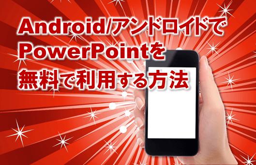3834:Android/アンドロイドでパワーポイントを簡単無料に利用する方法